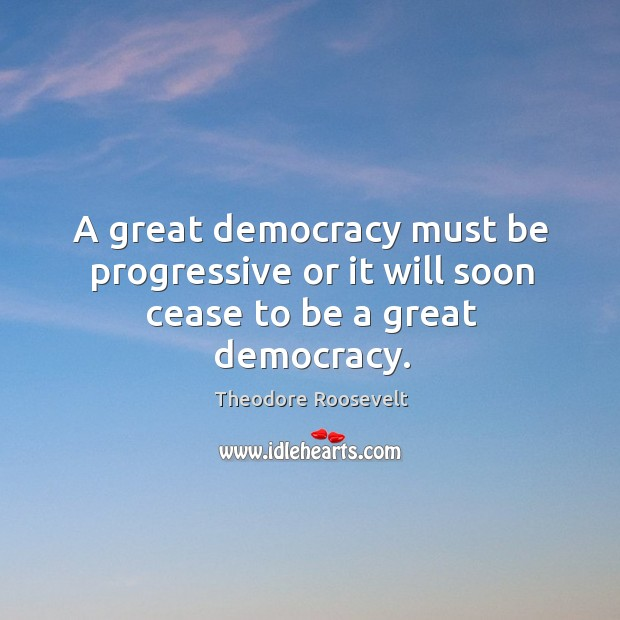 Image, A great democracy must be progressive or it will soon cease to be a great democracy.