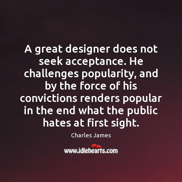 A great designer does not seek acceptance. He challenges popularity, and by Charles James Picture Quote