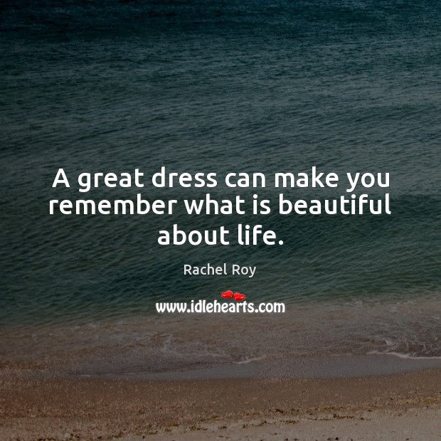 A great dress can make you remember what is beautiful about life. Rachel Roy Picture Quote