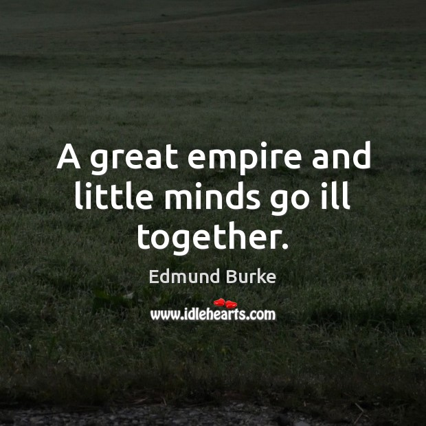 A great empire and little minds go ill together. Edmund Burke Picture Quote