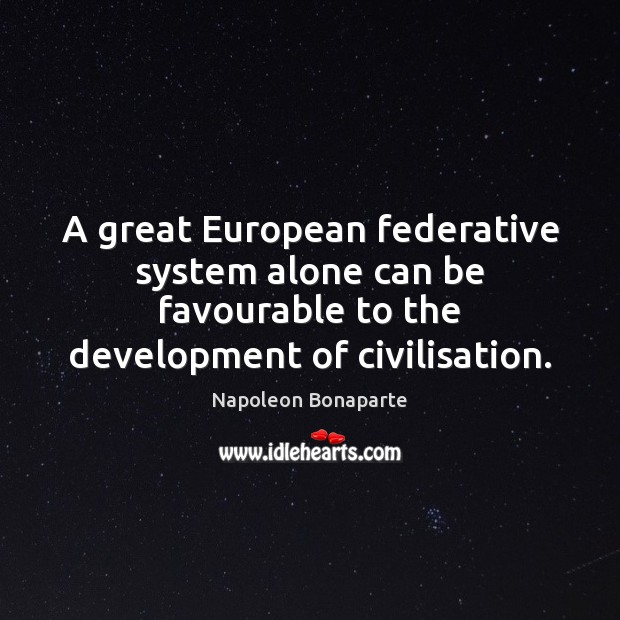 A great European federative system alone can be favourable to the development Napoleon Bonaparte Picture Quote