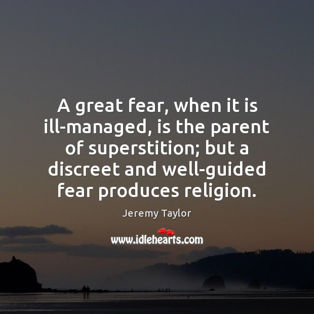 A great fear, when it is ill-managed, is the parent of superstition; Jeremy Taylor Picture Quote