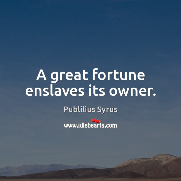 A great fortune enslaves its owner. Image