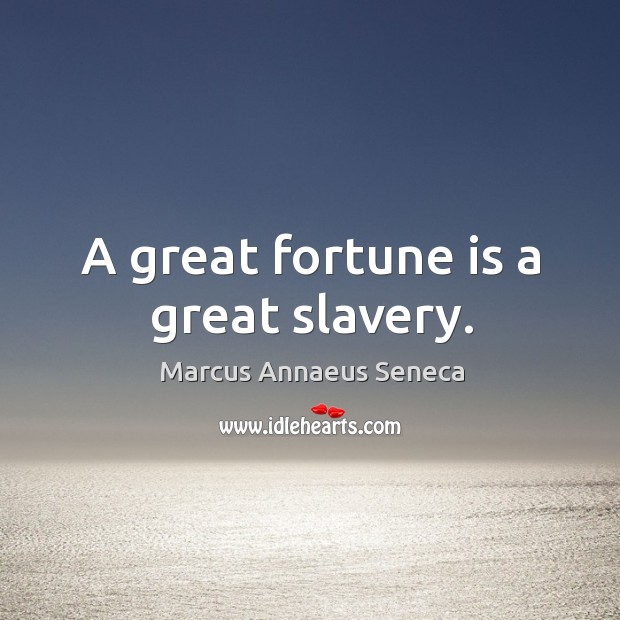 A great fortune is a great slavery. Marcus Annaeus Seneca Picture Quote