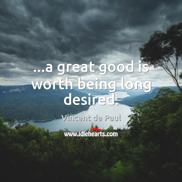 …a great good is worth being long desired. Vincent de Paul Picture Quote