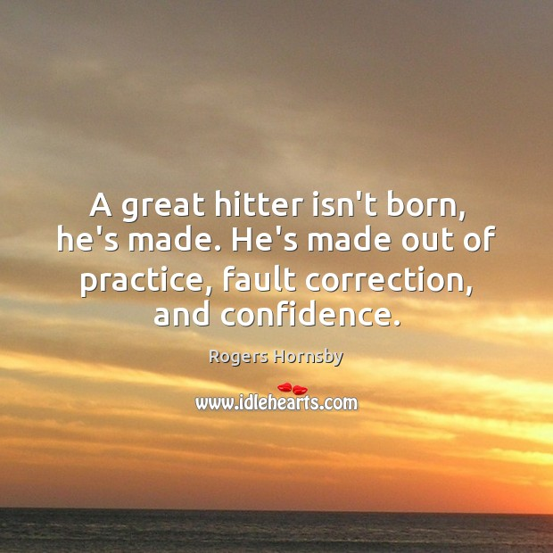 Image, A great hitter isn't born, he's made. He's made out of practice,