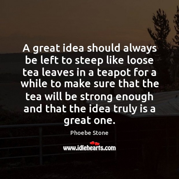 A great idea should always be left to steep like loose tea Be Strong Quotes Image