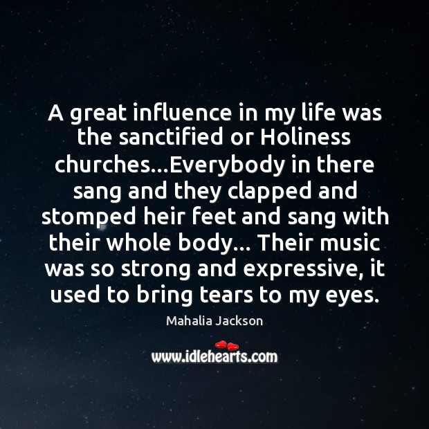 A great influence in my life was the sanctified or Holiness churches… Mahalia Jackson Picture Quote