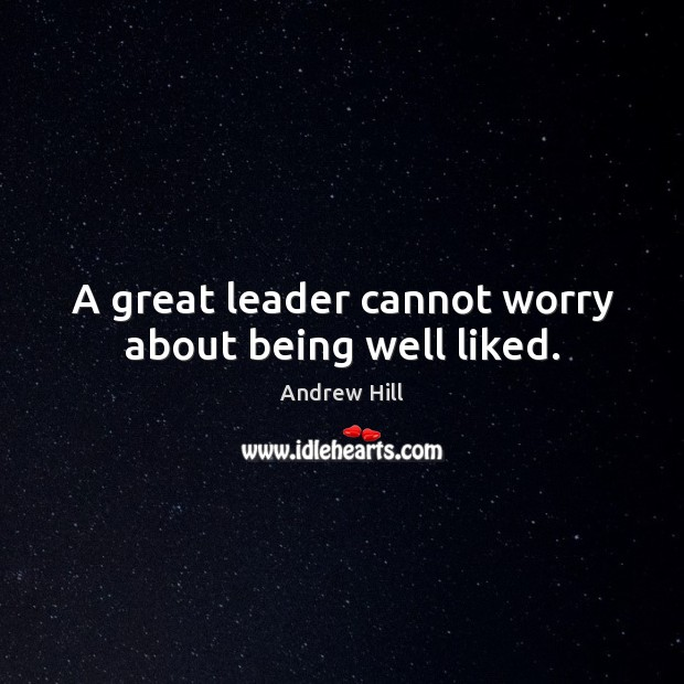 Image, A great leader cannot worry about being well liked.
