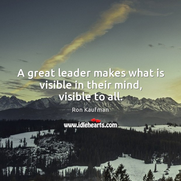 A great leader makes what is visible in their mind, visible to all. Ron Kaufman Picture Quote
