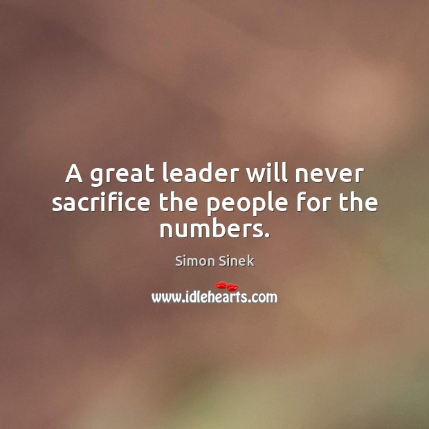 A great leader will never sacrifice the people for the numbers. Simon Sinek Picture Quote