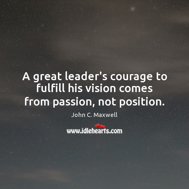 A great leader's courage to fulfill his vision comes from passion, not position. Image