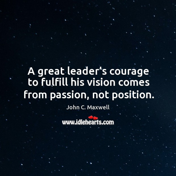 Image, A great leader's courage to fulfill his vision comes from passion, not position.