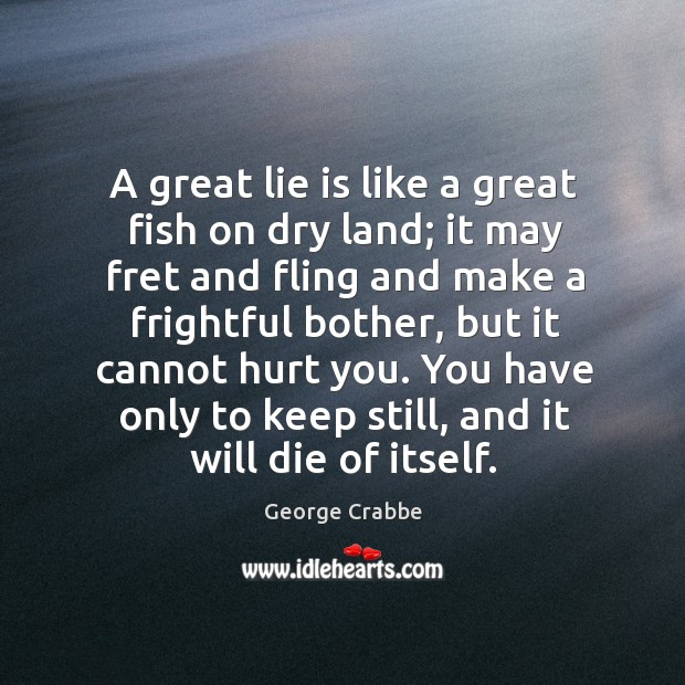 A great lie is like a great fish on dry land; it may fret and fling and make a Image