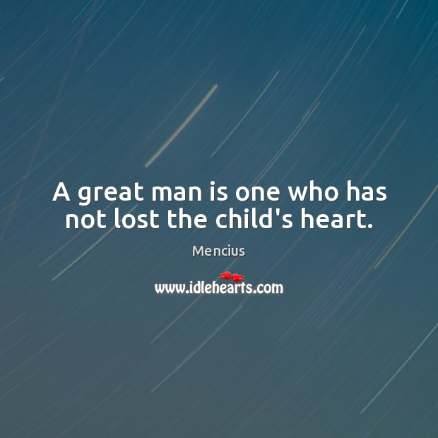 A great man is one who has not lost the child's heart. Mencius Picture Quote