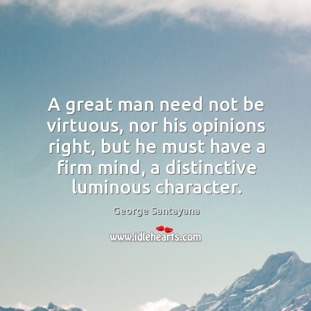 A great man need not be virtuous, nor his opinions right, but Image