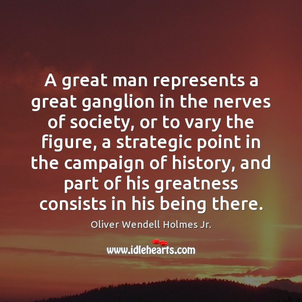 A great man represents a great ganglion in the nerves of society, Oliver Wendell Holmes Jr. Picture Quote