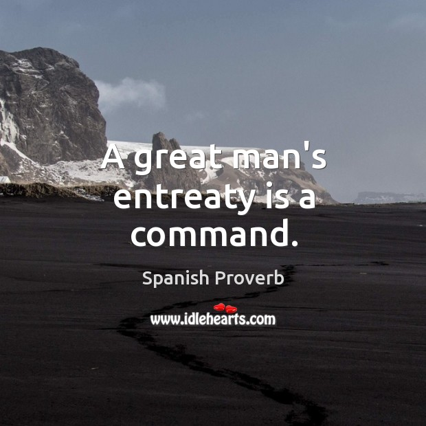 Image, A great man's entreaty is a command.