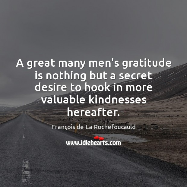 A great many men's gratitude is nothing but a secret desire to Gratitude Quotes Image