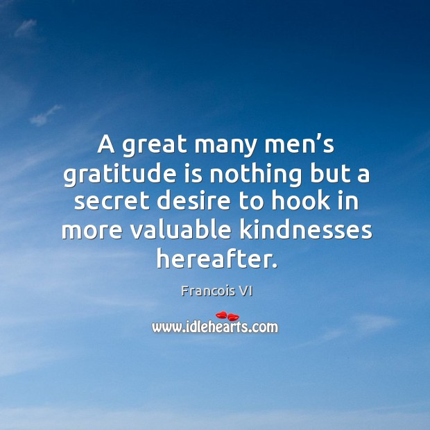 Image, A great many men's gratitude is nothing but a secret desire to hook in more valuable kindnesses hereafter.