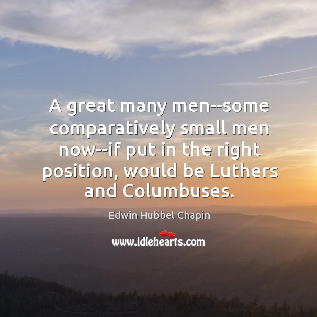 A great many men–some comparatively small men now–if put in the right Image