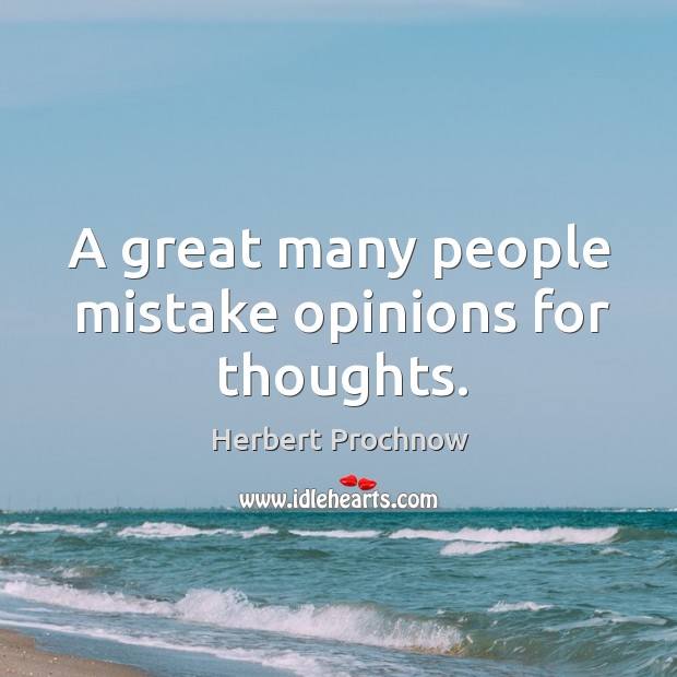 A great many people mistake opinions for thoughts. Image