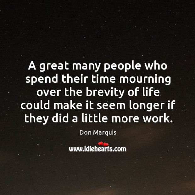 A great many people who spend their time mourning over the brevity Don Marquis Picture Quote