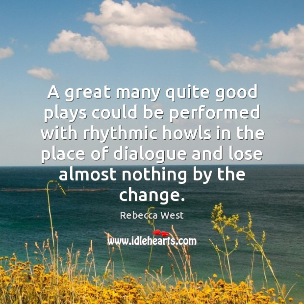 A great many quite good plays could be performed with rhythmic howls Rebecca West Picture Quote