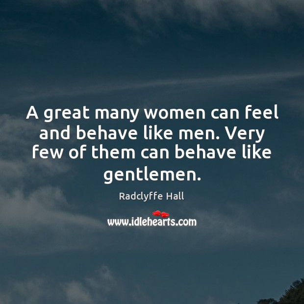 A great many women can feel and behave like men. Very few Image