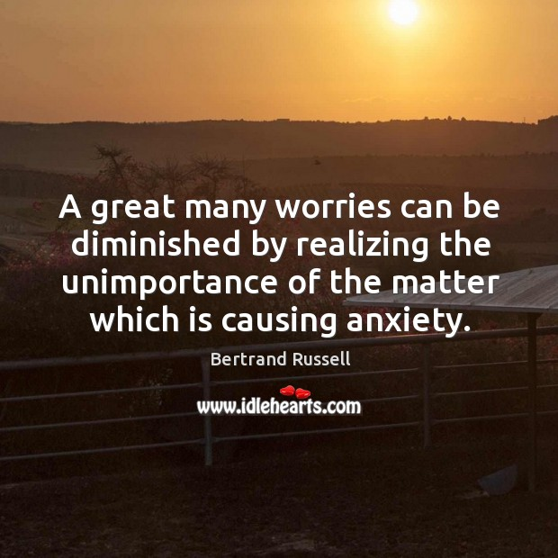 A great many worries can be diminished by realizing the unimportance of the matter which is causing anxiety. Image