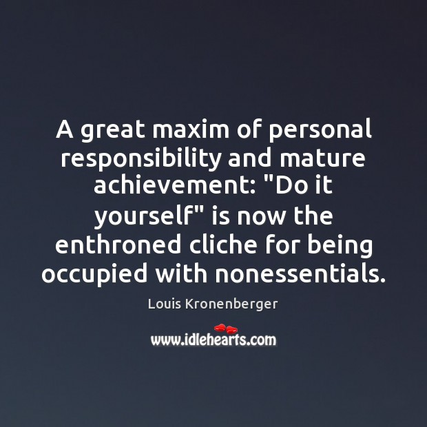 """A great maxim of personal responsibility and mature achievement: """"Do it yourself"""" Louis Kronenberger Picture Quote"""