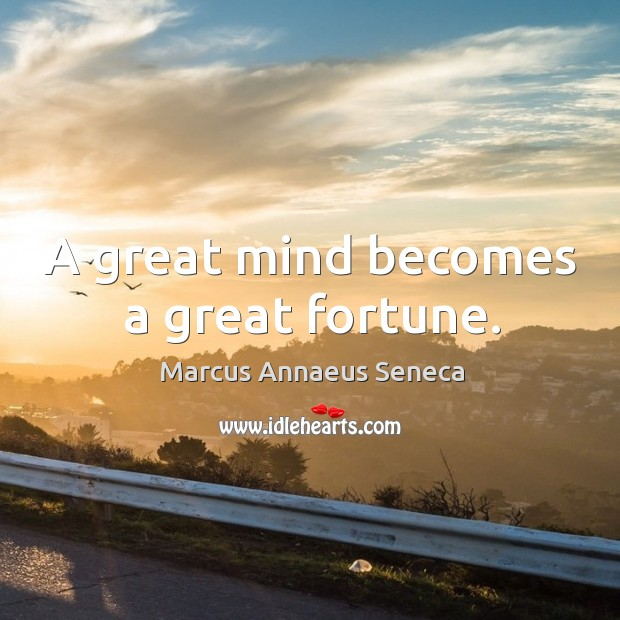 A great mind becomes a great fortune. Marcus Annaeus Seneca Picture Quote