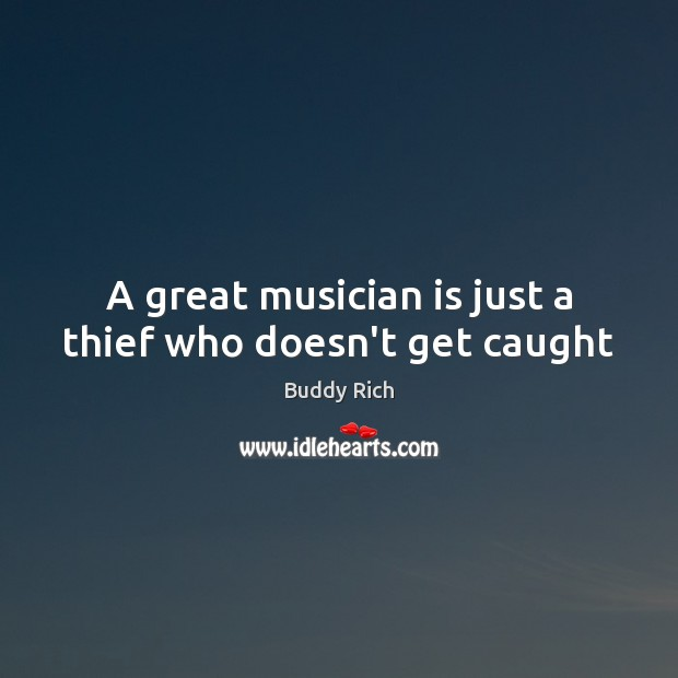 Image, A great musician is just a thief who doesn't get caught
