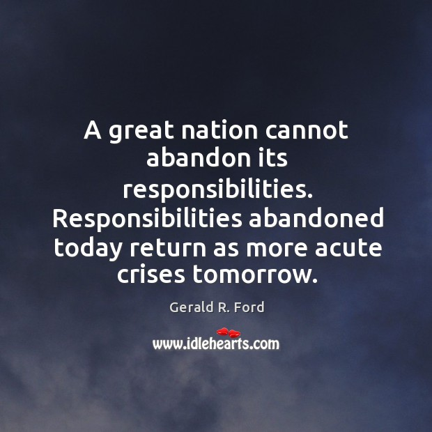 Image, A great nation cannot abandon its responsibilities. Responsibilities abandoned today return as