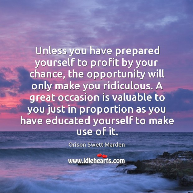 A great occasion is valuable to you just in proportion as you have educated yourself to make use of it. Image