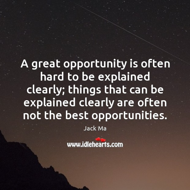 A great opportunity is often hard to be explained clearly; things that Jack Ma Picture Quote