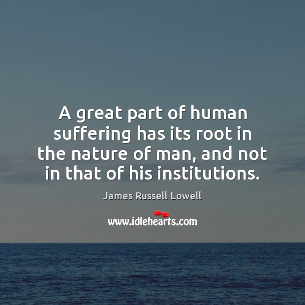 A great part of human suffering has its root in the nature James Russell Lowell Picture Quote