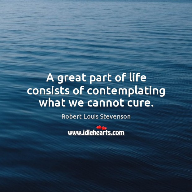 A great part of life consists of contemplating what we cannot cure. Image