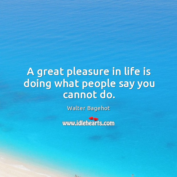 Image, A great pleasure in life is doing what people say you cannot do.