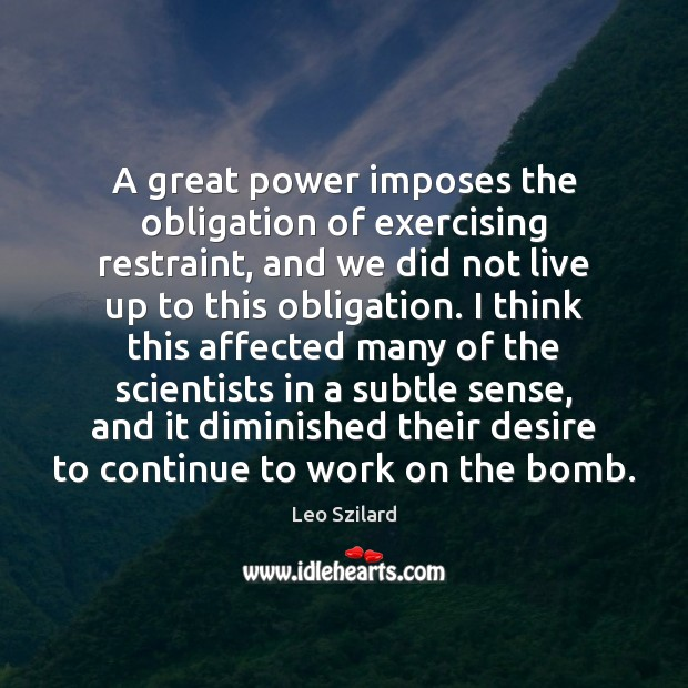 A great power imposes the obligation of exercising restraint, and we did Leo Szilard Picture Quote