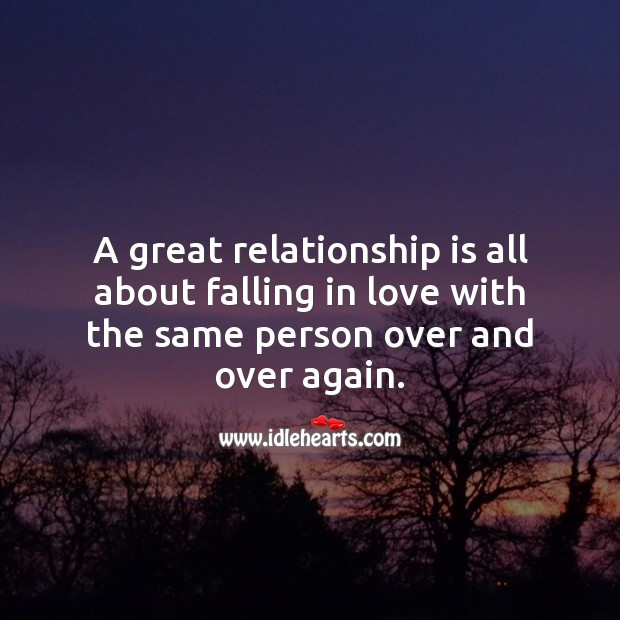 A great relationship is all about falling in love with the same person over and over again. Relationship Quotes Image