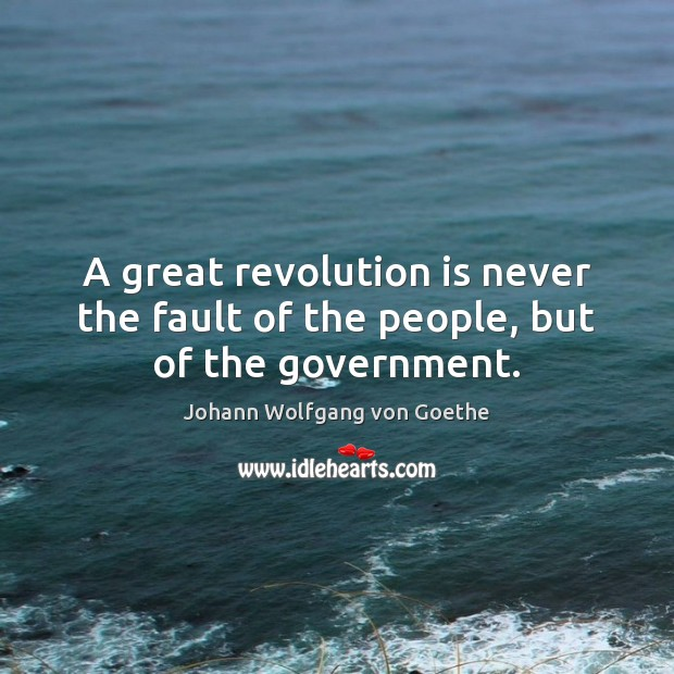 A great revolution is never the fault of the people, but of the government. Johann Wolfgang von Goethe Picture Quote