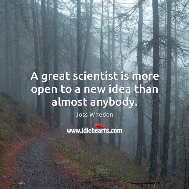 Image, A great scientist is more open to a new idea than almost anybody.