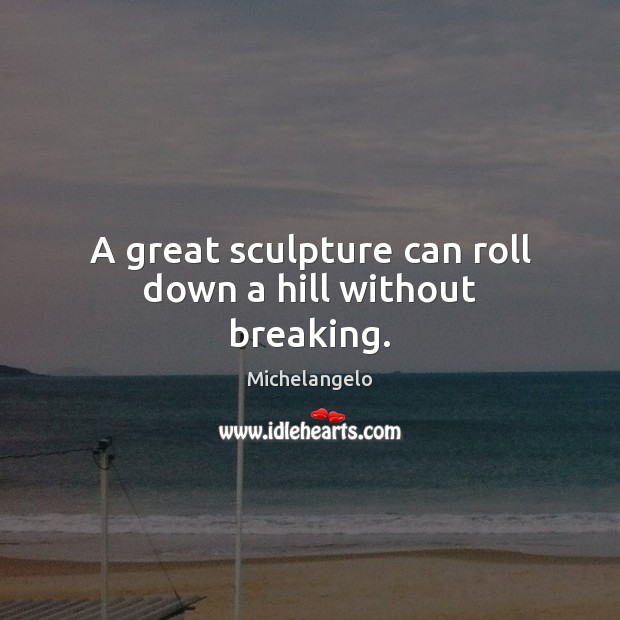A great sculpture can roll down a hill without breaking. Michelangelo Picture Quote