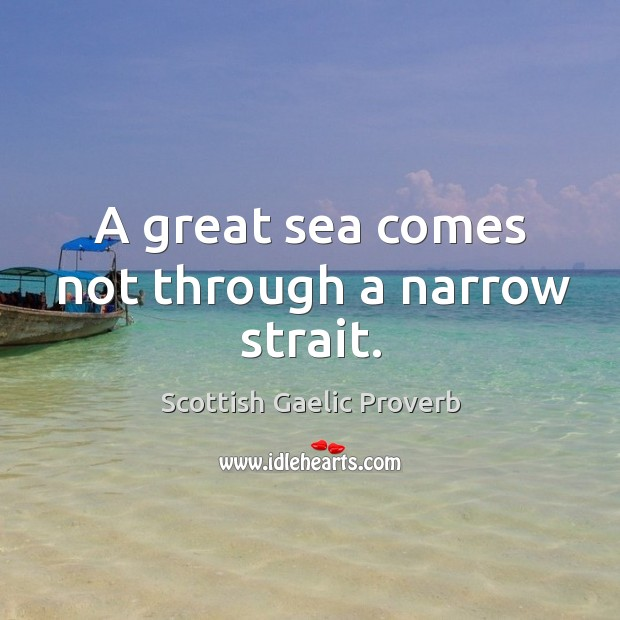 A great sea comes not through a narrow strait. Scottish Gaelic Proverbs Image