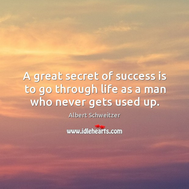 A great secret of success is to go through life as a man who never gets used up. Image