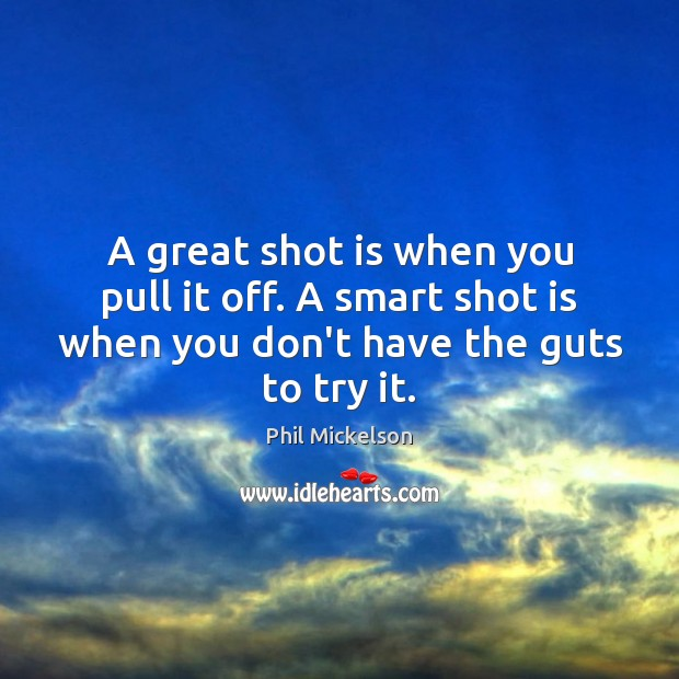 A great shot is when you pull it off. A smart shot Image