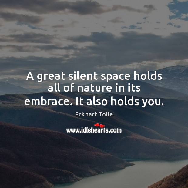 A great silent space holds all of nature in its embrace. It also holds you. Image