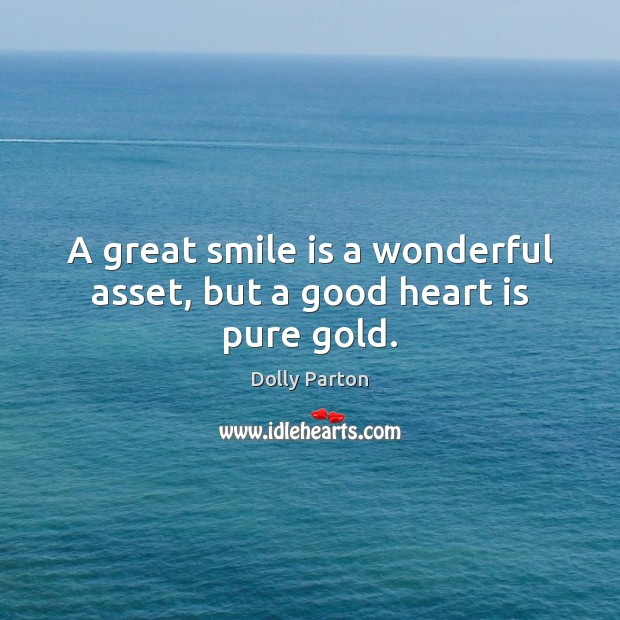 A great smile is a wonderful asset, but a good heart is pure gold. Smile Quotes Image