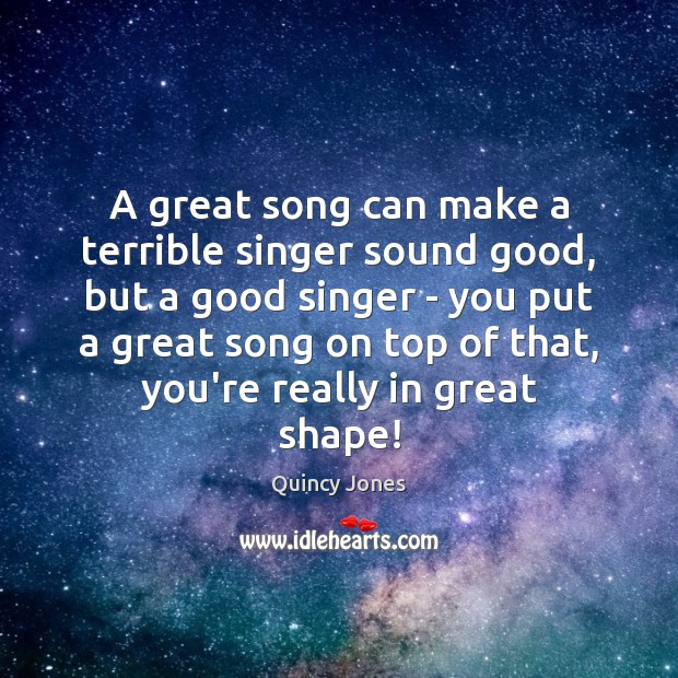 A great song can make a terrible singer sound good, but a Image